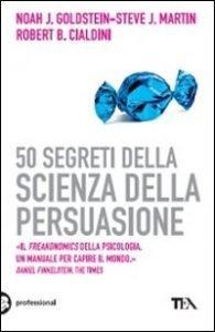 """""""50 Segreti della Scienza della Persuasione"""" di Robert B. Cialdini, Noah J. Goldstein e Steve J. Martin"""